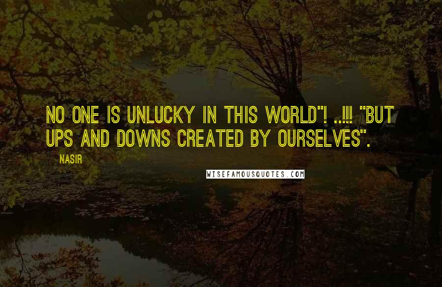 "Nasir Quotes: No One is Unlucky in this World""! ..!!! ""But Ups and Downs created by ourselves""."