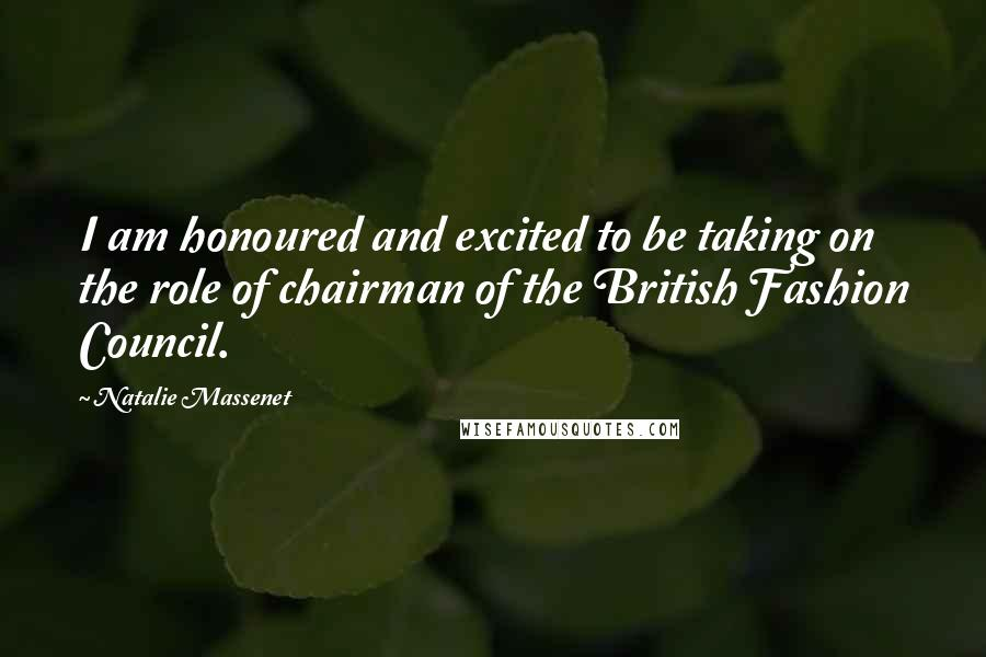 Natalie Massenet Quotes: I am honoured and excited to be taking on the role of chairman of the British Fashion Council.