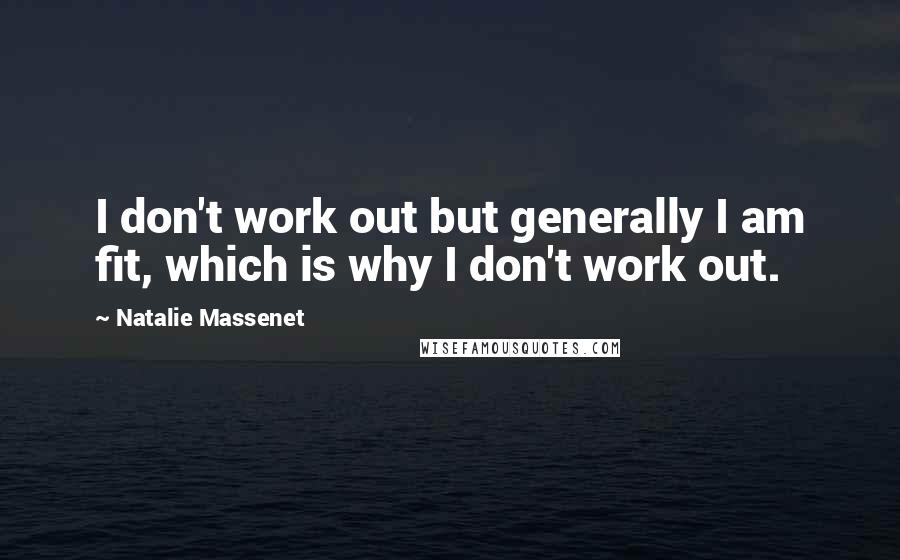 Natalie Massenet Quotes: I don't work out but generally I am fit, which is why I don't work out.