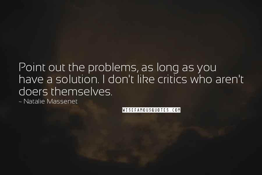 Natalie Massenet Quotes: Point out the problems, as long as you have a solution. I don't like critics who aren't doers themselves.