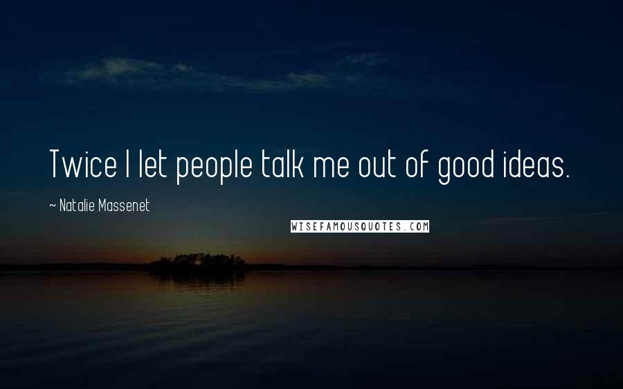 Natalie Massenet Quotes: Twice I let people talk me out of good ideas.