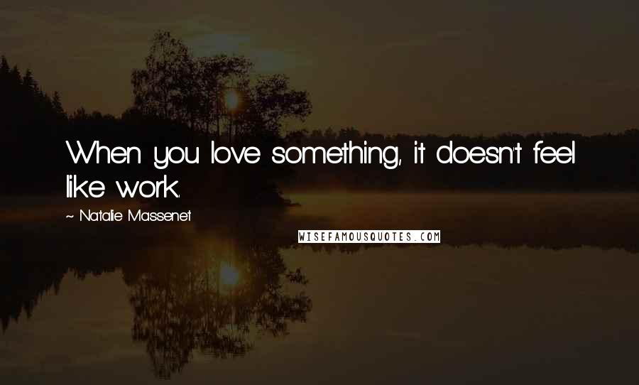 Natalie Massenet Quotes: When you love something, it doesn't feel like work.