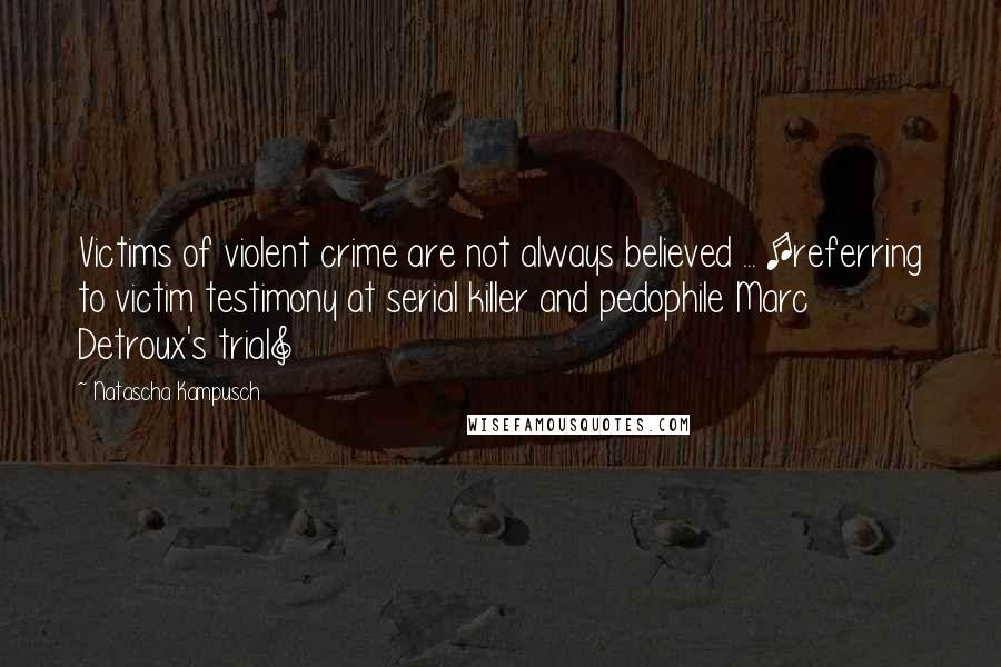 Natascha Kampusch Quotes: Victims of violent crime are not always believed ... [referring to victim testimony at serial killer and pedophile Marc Detroux's trial]