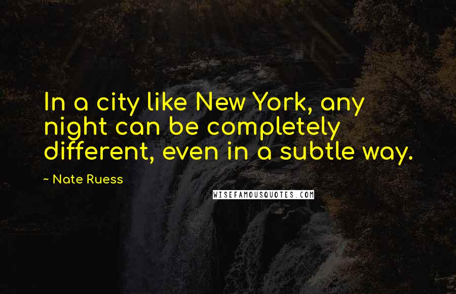 Nate Ruess Quotes: In a city like New York, any night can be completely different, even in a subtle way.