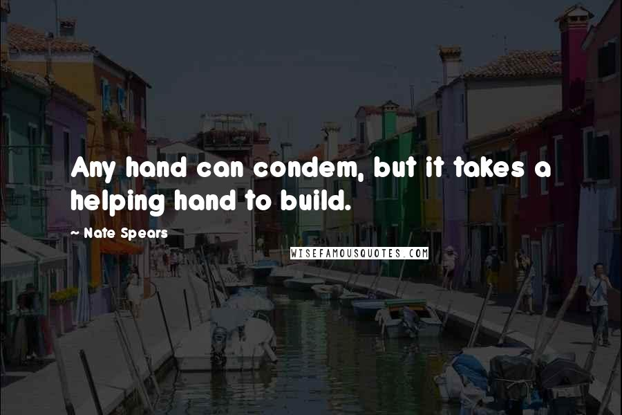 Nate Spears Quotes: Any hand can condem, but it takes a helping hand to build.