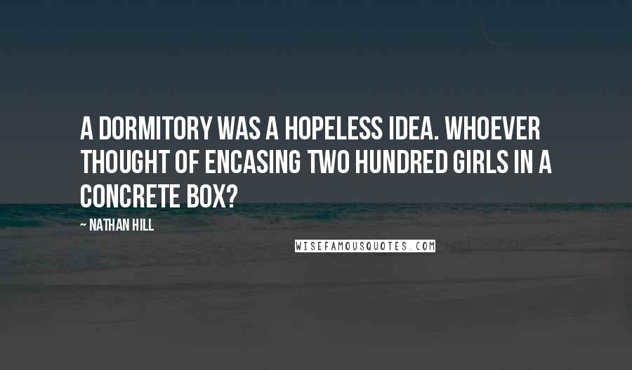 Nathan Hill Quotes: A dormitory was a hopeless idea. Whoever thought of encasing two hundred girls in a concrete box?