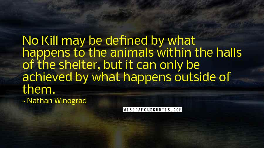 Nathan Winograd Quotes: No Kill may be defined by what happens to the animals within the halls of the shelter, but it can only be achieved by what happens outside of them.