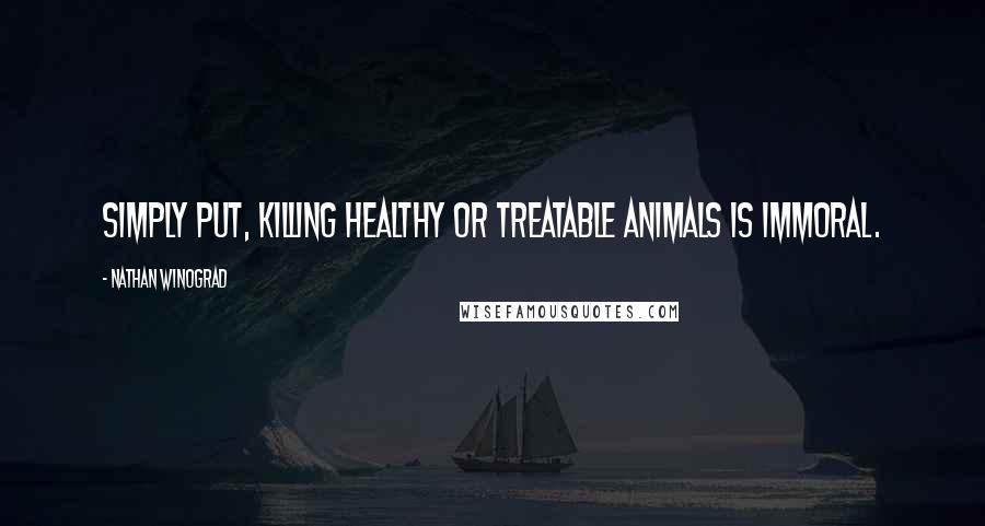 Nathan Winograd Quotes: Simply put, killing healthy or treatable animals is immoral.