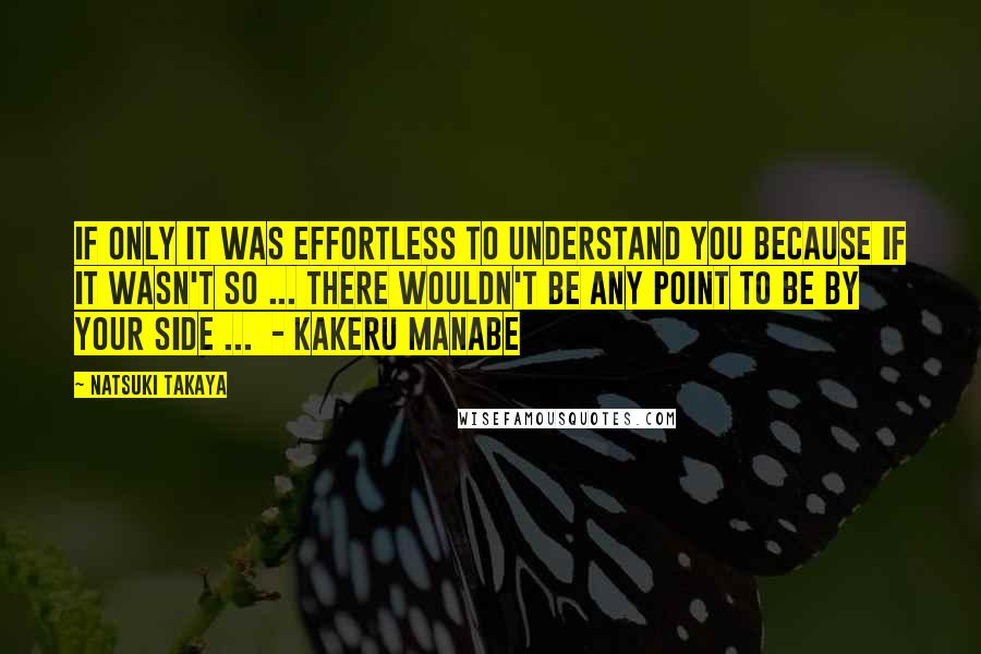 Natsuki Takaya Quotes: If only it was effortless to understand you because if it wasn't so ... there wouldn't be any point to be by your side ...  - kakeru manabe
