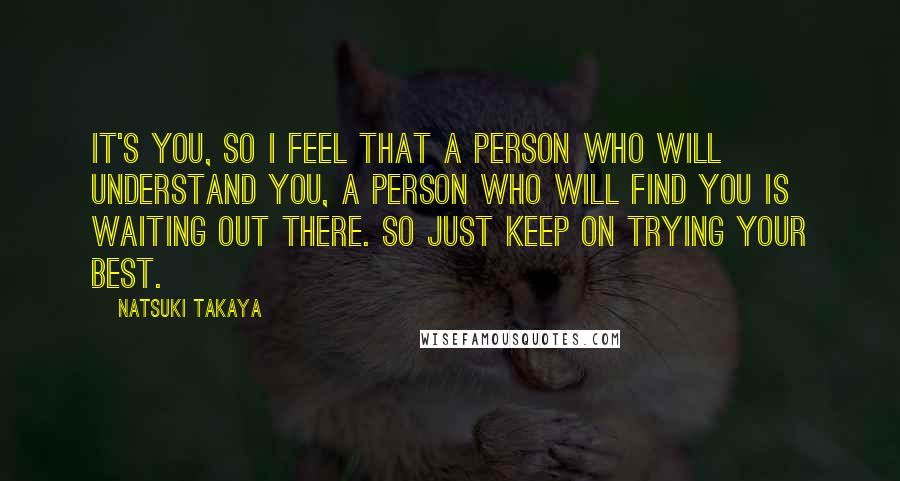 Natsuki Takaya Quotes: It's you, so I feel that a person who will understand you, a person who will find you is waiting out there. So just keep on trying your best.