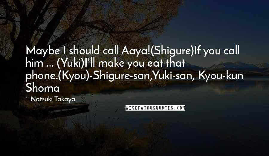 Natsuki Takaya Quotes: Maybe I should call Aaya!(Shigure)If you call him ... (Yuki)I'll make you eat that phone.(Kyou)-Shigure-san,Yuki-san, Kyou-kun Shoma