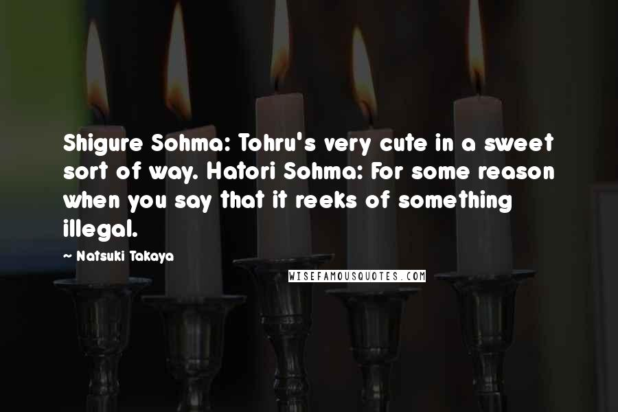 Natsuki Takaya Quotes: Shigure Sohma: Tohru's very cute in a sweet sort of way. Hatori Sohma: For some reason when you say that it reeks of something illegal.