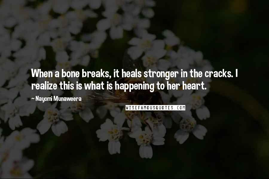 Nayomi Munaweera Quotes: When a bone breaks, it heals stronger in the cracks. I realize this is what is happening to her heart.