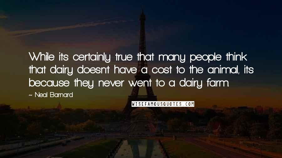 Neal Barnard Quotes: While it's certainly true that many people think that dairy doesn't have a cost to the animal, it's because they never went to a dairy farm.