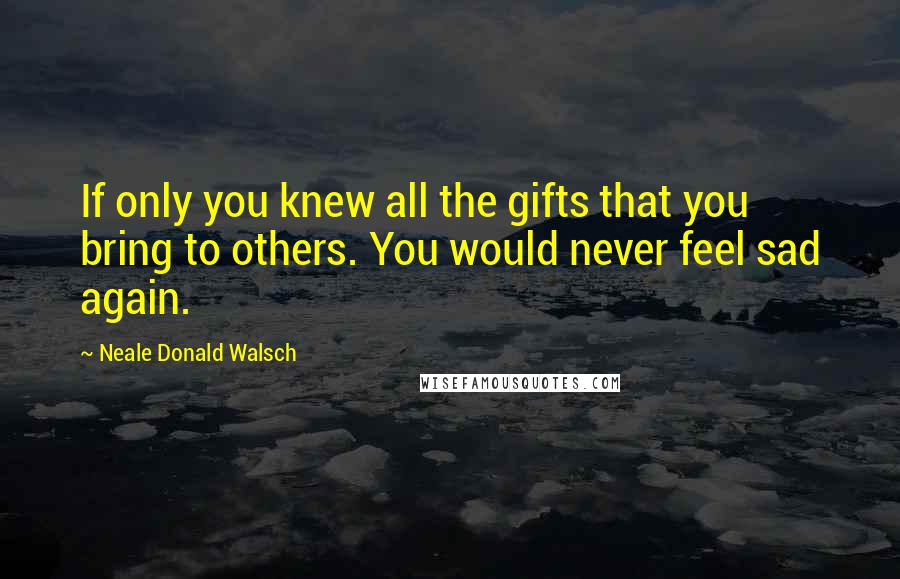 Neale Donald Walsch Quotes: If only you knew all the gifts that you bring to others. You would never feel sad again.