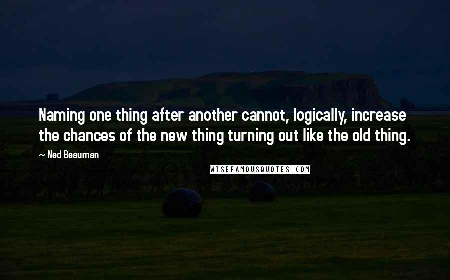 Ned Beauman Quotes: Naming one thing after another cannot, logically, increase the chances of the new thing turning out like the old thing.