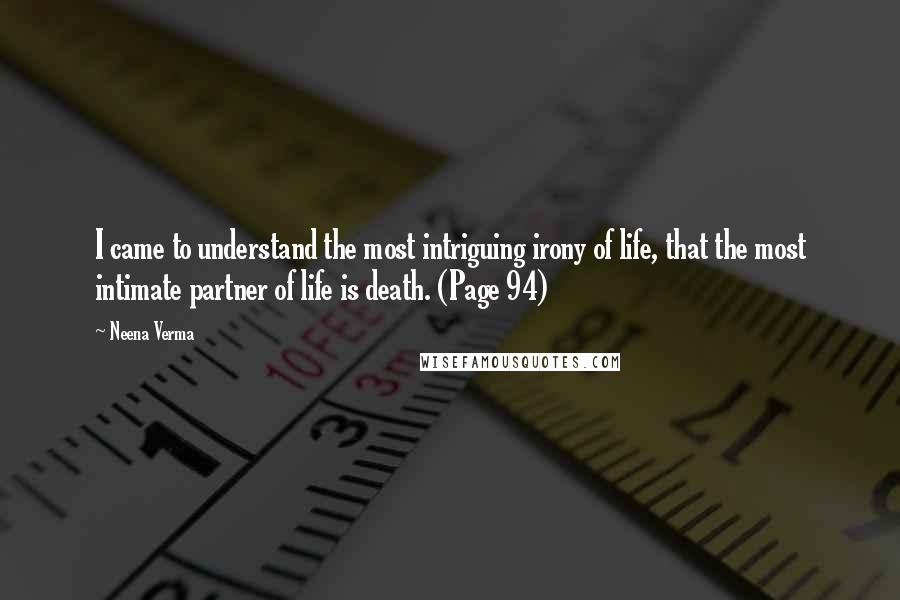 Neena Verma Quotes: I came to understand the most intriguing irony of life, that the most intimate partner of life is death. (Page 94)