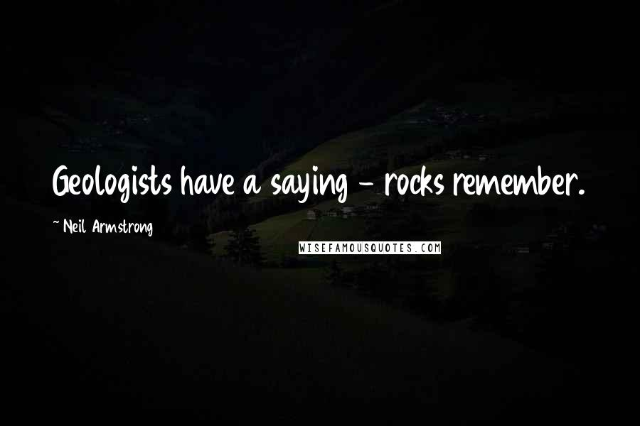 Neil Armstrong Quotes: Geologists have a saying - rocks remember.
