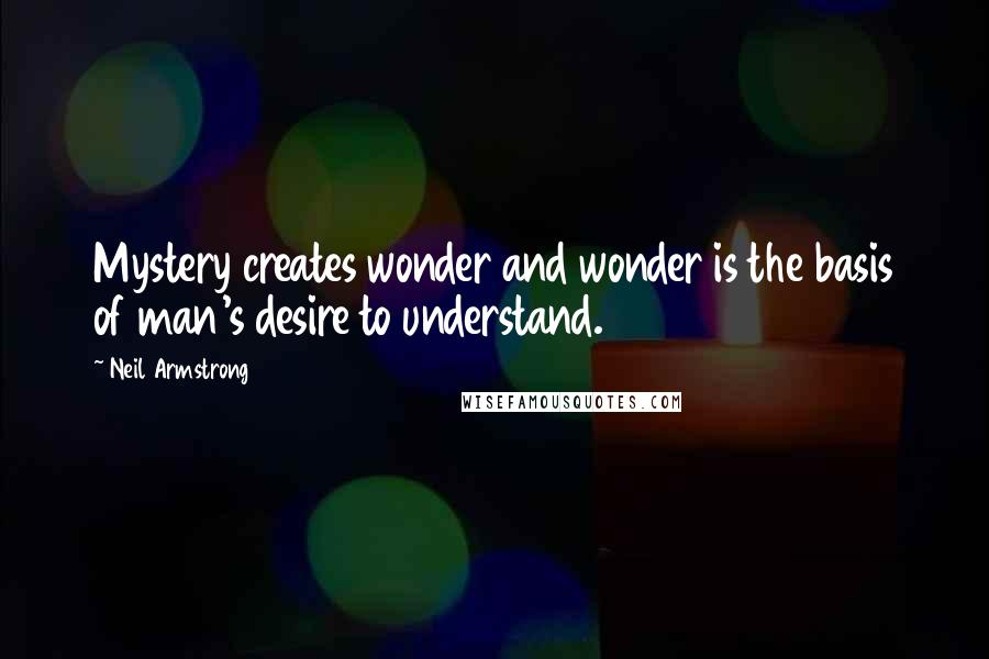 Neil Armstrong Quotes: Mystery creates wonder and wonder is the basis of man's desire to understand.