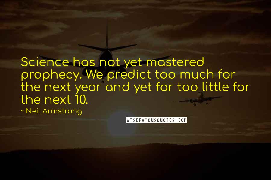 Neil Armstrong Quotes: Science has not yet mastered prophecy. We predict too much for the next year and yet far too little for the next 10.