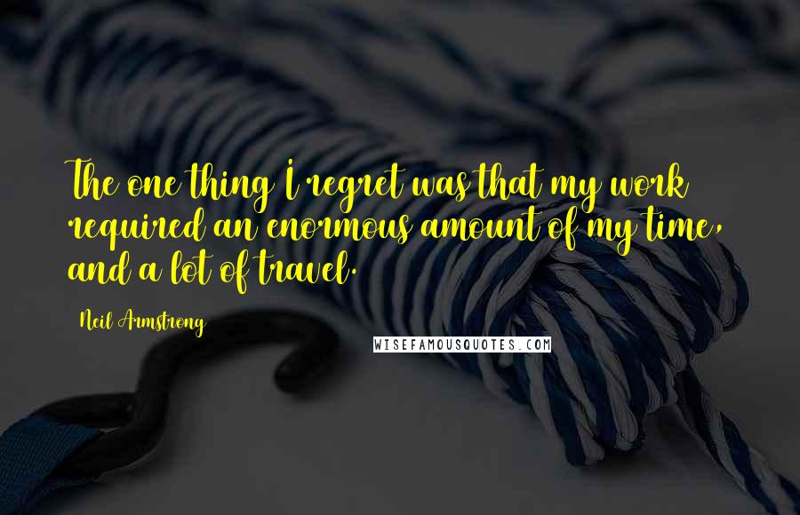 Neil Armstrong Quotes: The one thing I regret was that my work required an enormous amount of my time, and a lot of travel.