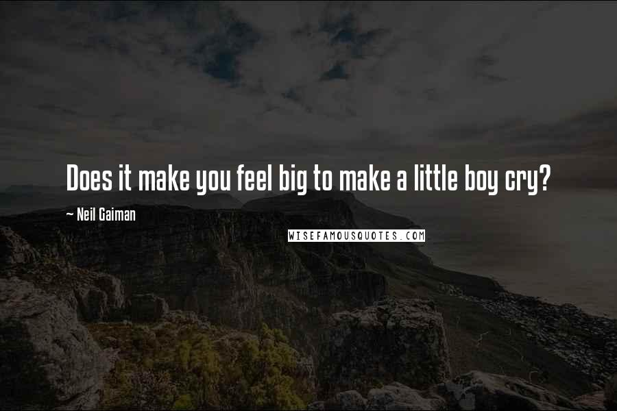 Neil Gaiman Quotes: Does it make you feel big to make a little boy cry?