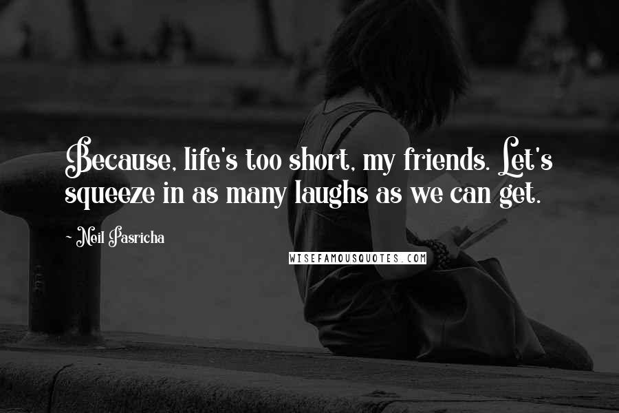 Neil Pasricha Quotes: Because, life's too short, my friends. Let's squeeze in as many laughs as we can get.