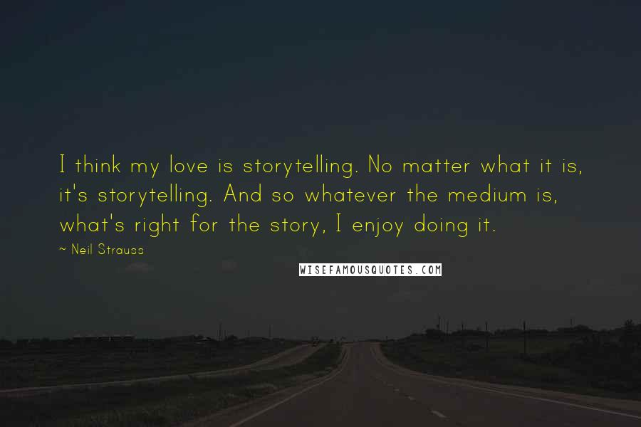 Neil Strauss Quotes: I think my love is storytelling. No matter what it is, it's storytelling. And so whatever the medium is, what's right for the story, I enjoy doing it.