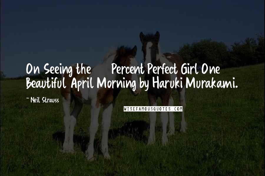 Neil Strauss Quotes: On Seeing the 100 Percent Perfect Girl One Beautiful April Morning by Haruki Murakami.
