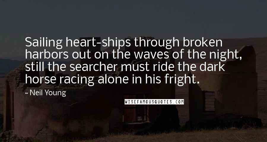 Neil Young Quotes: Sailing heart-ships through broken harbors out on the waves of the night, still the searcher must ride the dark horse racing alone in his fright.