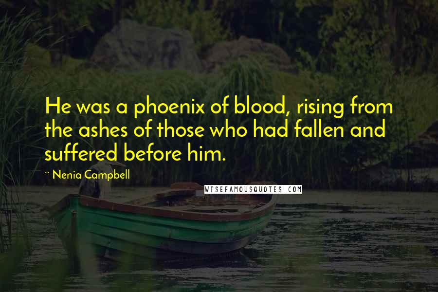 Nenia Campbell Quotes: He was a phoenix of blood, rising from the ashes of those who had fallen and suffered before him.