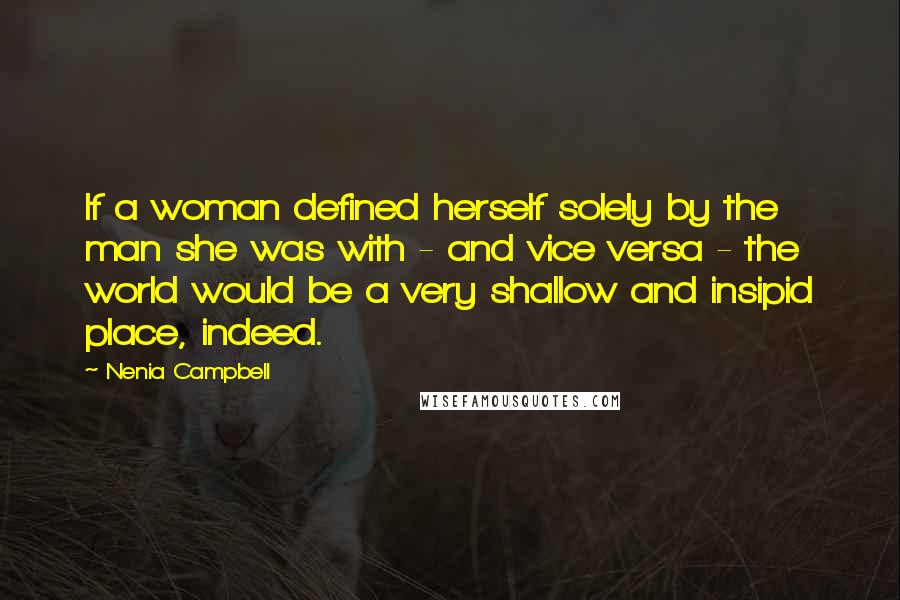 Nenia Campbell Quotes: If a woman defined herself solely by the man she was with - and vice versa - the world would be a very shallow and insipid place, indeed.