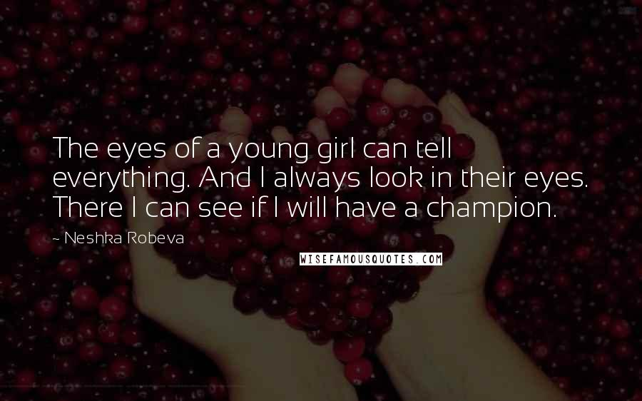 Neshka Robeva Quotes: The eyes of a young girl can tell everything. And I always look in their eyes. There I can see if I will have a champion.
