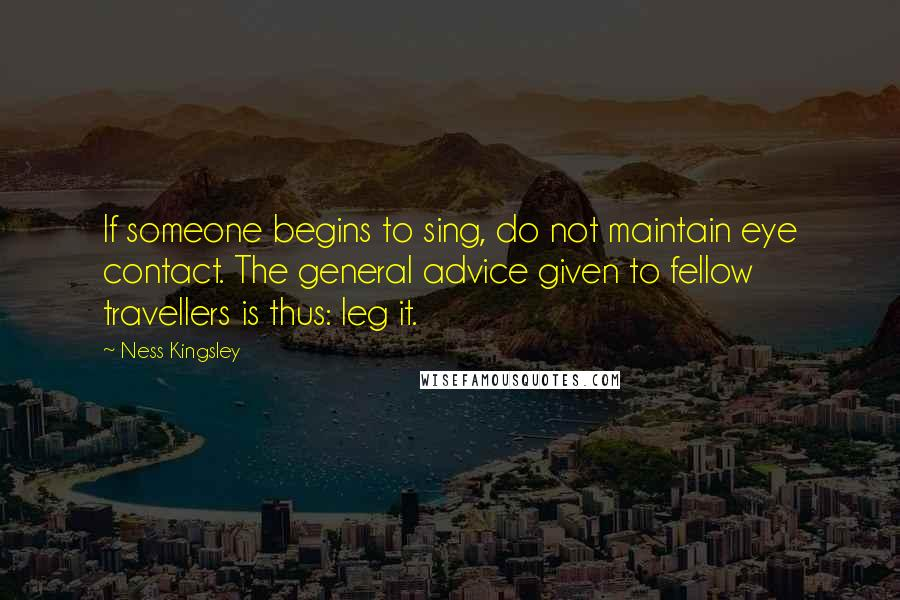 Ness Kingsley Quotes: If someone begins to sing, do not maintain eye contact. The general advice given to fellow travellers is thus: leg it.