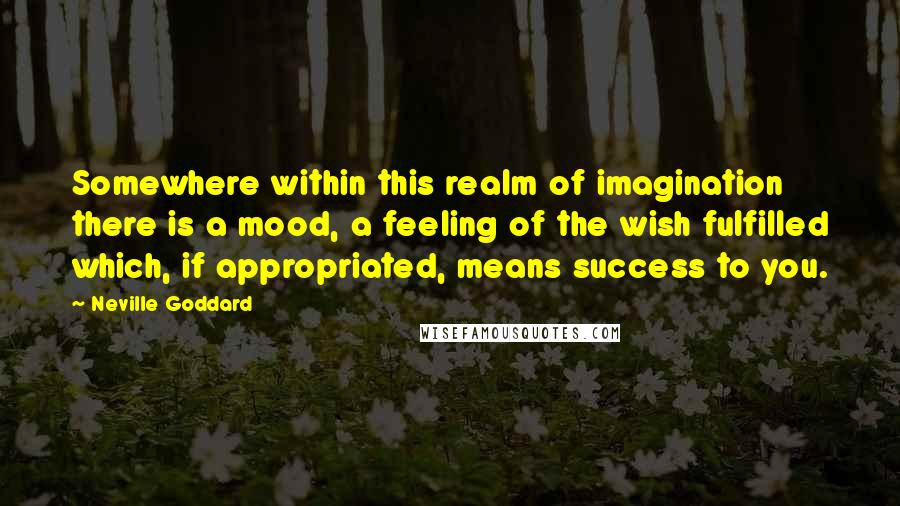 Neville Goddard Quotes: Somewhere within this realm of imagination there is a mood, a feeling of the wish fulfilled which, if appropriated, means success to you.