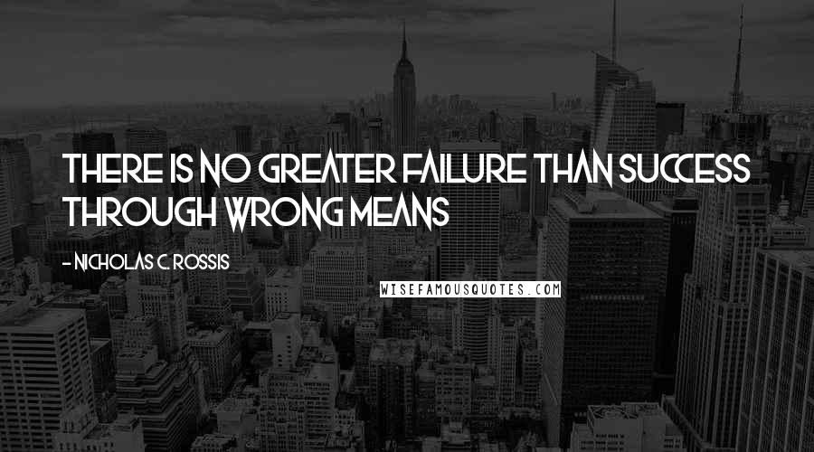 Nicholas C. Rossis Quotes: There is no greater failure than success through wrong means
