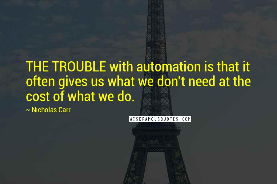 Nicholas Carr Quotes: THE TROUBLE with automation is that it often gives us what we don't need at the cost of what we do.