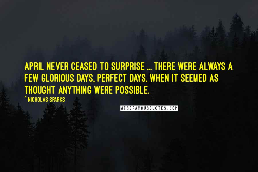 Nicholas Sparks Quotes: April never ceased to surprise ... there were always a few glorious days, perfect days, when it seemed as thought anything were possible.