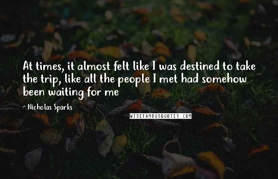 Nicholas Sparks Quotes: At times, it almost felt like I was destined to take the trip, like all the people I met had somehow been waiting for me