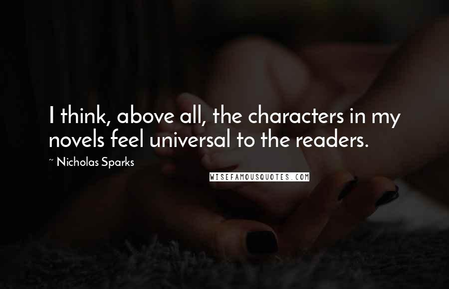 Nicholas Sparks Quotes: I think, above all, the characters in my novels feel universal to the readers.