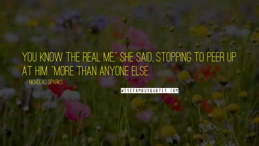 """Nicholas Sparks Quotes: You know the real me,"""" she said, stopping to peer up at him. """"More than anyone else."""