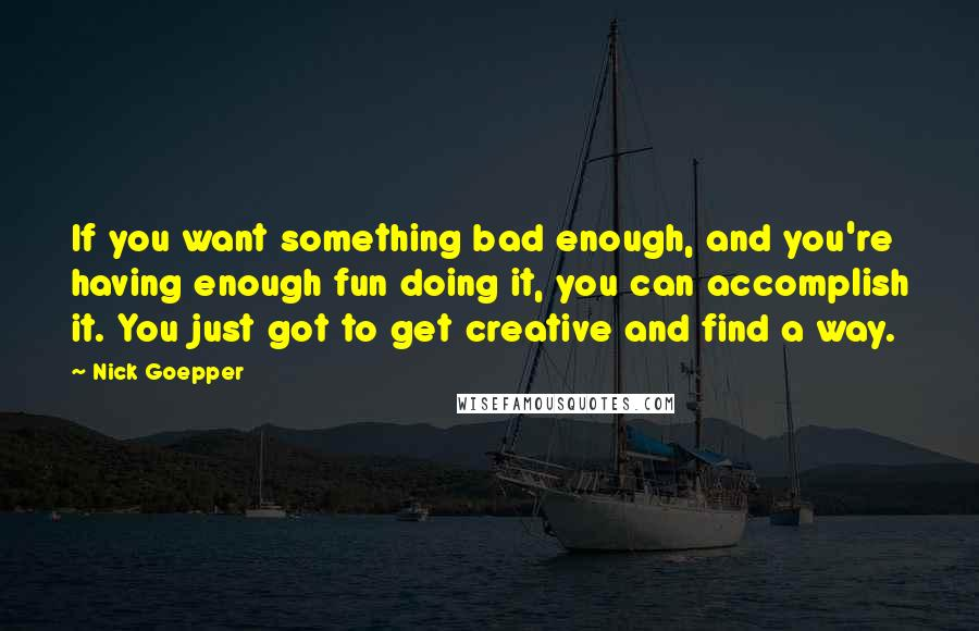 Nick Goepper Quotes If You Want Something Bad Enough And You039