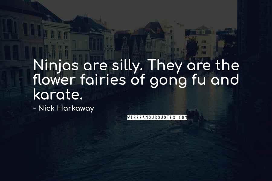 Nick Harkaway Quotes: Ninjas are silly. They are the flower fairies of gong fu and karate.