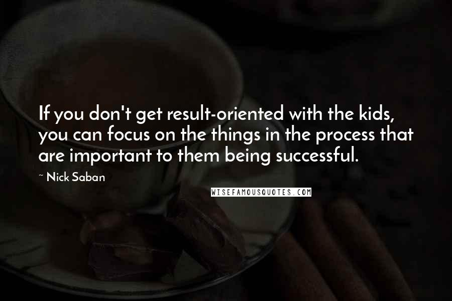 Nick Saban Quotes: If you don't get result-oriented with the kids, you can focus on the things in the process that are important to them being successful.