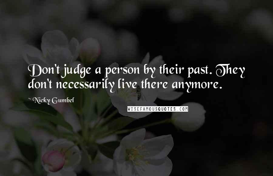 Nicky Gumbel Quotes: Don't judge a person by their past. They don't necessarily live there anymore.