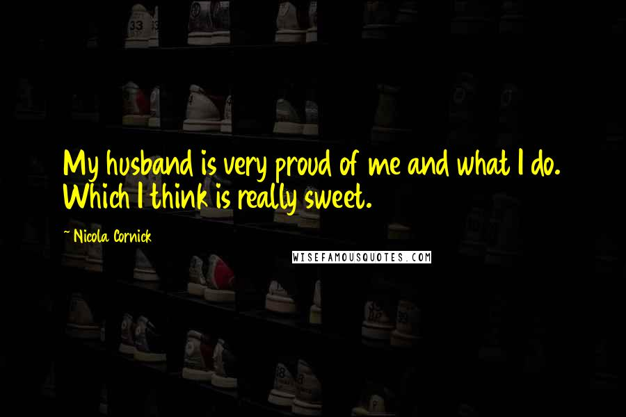 Nicola Cornick Quotes: My husband is very proud of me and