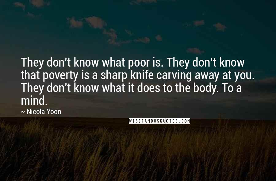 Nicola Yoon Quotes: They don't know what poor is. They don't know that poverty is a sharp knife carving away at you. They don't know what it does to the body. To a mind.