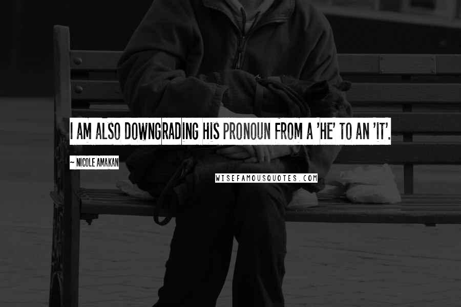 Nicole Amakan Quotes: I am also downgrading his pronoun from a 'he' to an 'it'.