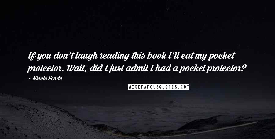 Nicole Fende Quotes: If you don't laugh reading this book I'll eat my pocket protector. Wait, did I just admit I had a pocket protector?