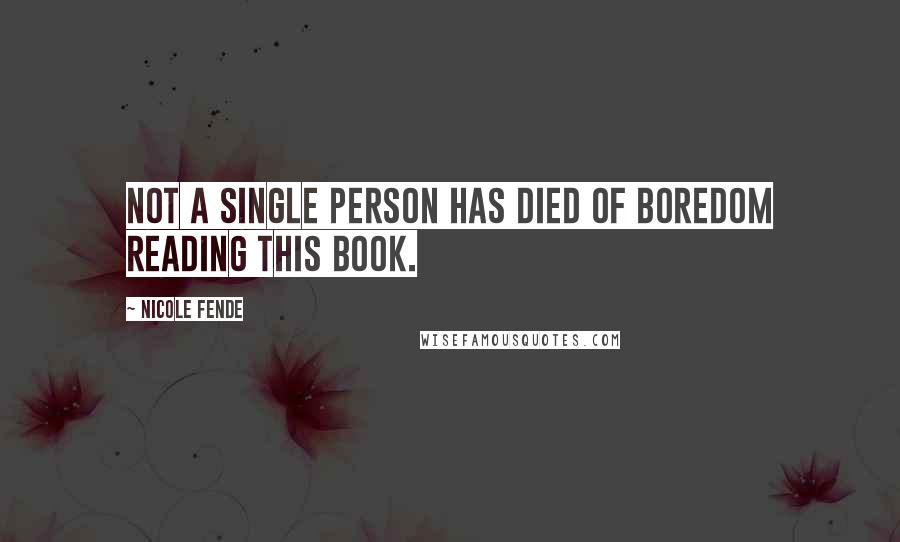 Nicole Fende Quotes: Not a single person has died of boredom reading this book.